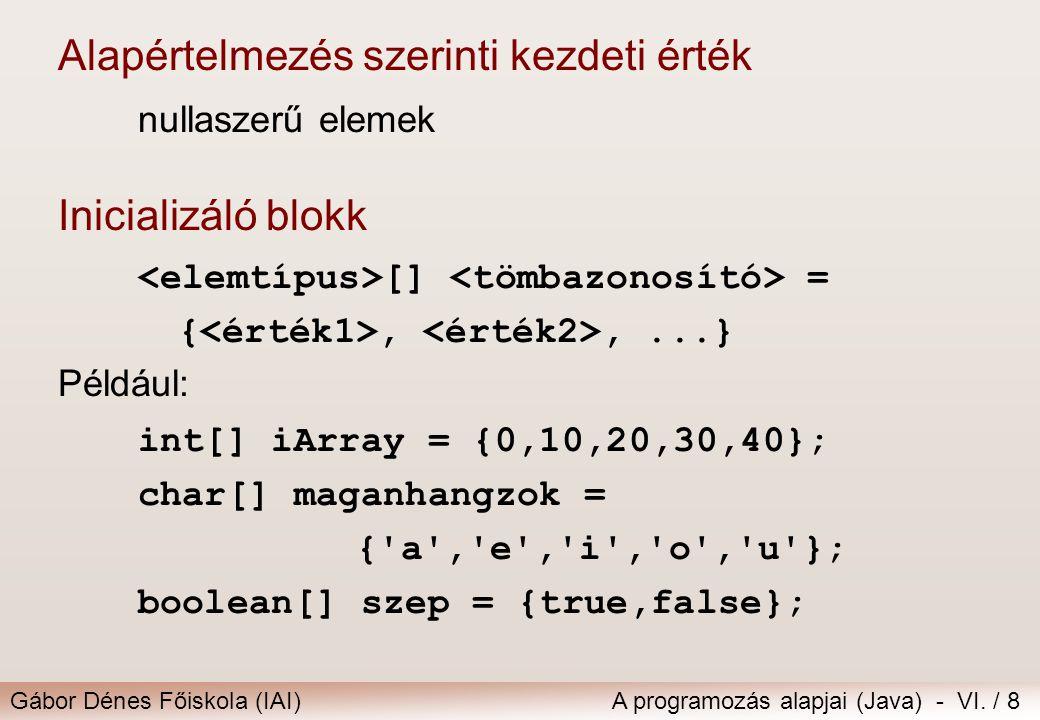 Gábor Dénes Főiskola (IAI)A programozás alapjai (Java) - VI. / 8 Alapértelmezés szerinti kezdeti érték nullaszerű elemek Inicializáló blokk [] = {,,..