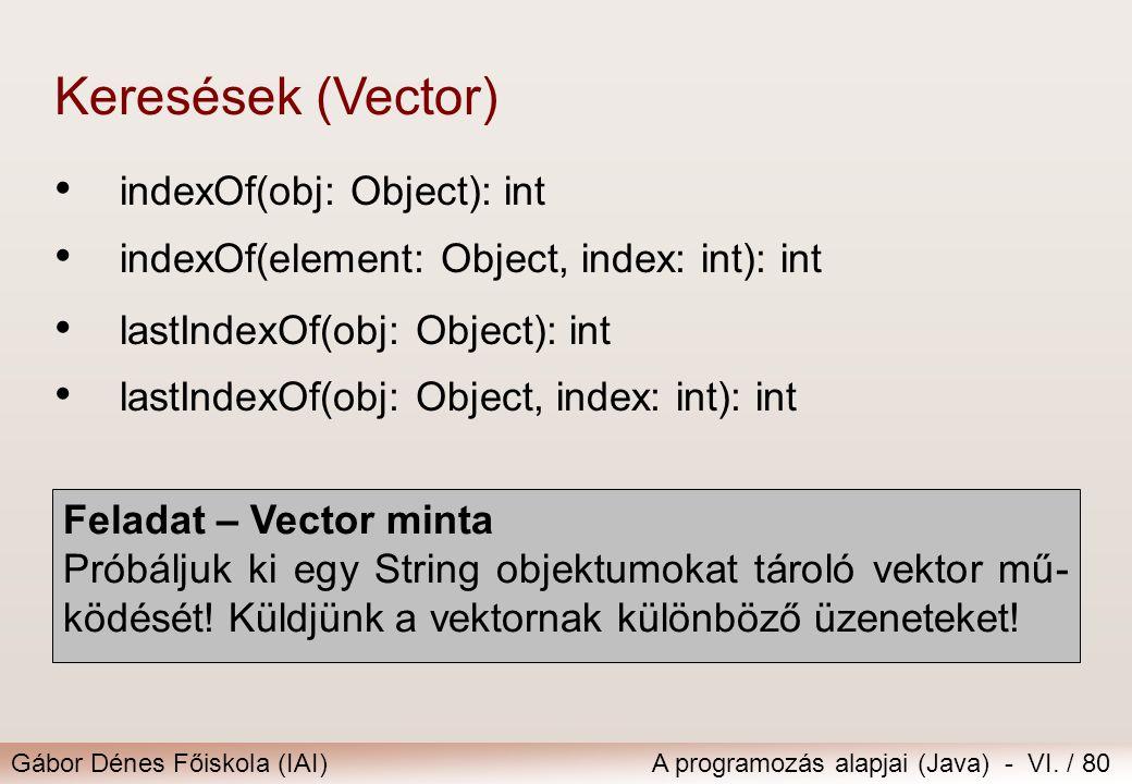 Gábor Dénes Főiskola (IAI)A programozás alapjai (Java) - VI. / 80 indexOf(obj: Object): int indexOf(element: Object, index: int): int Keresések (Vecto
