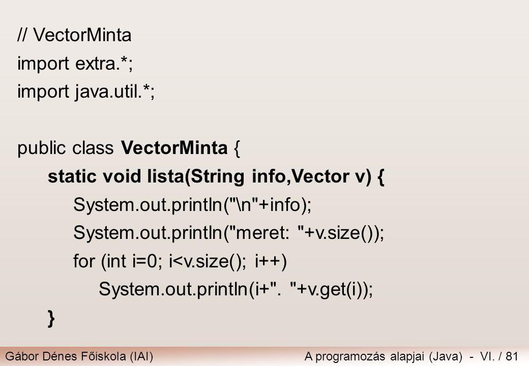 Gábor Dénes Főiskola (IAI)A programozás alapjai (Java) - VI. / 81 // VectorMinta import extra.*; import java.util.*; public class VectorMinta { static