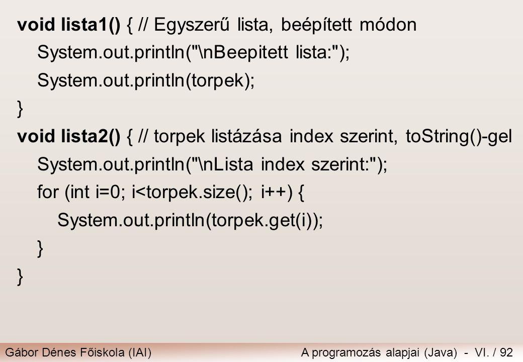 Gábor Dénes Főiskola (IAI)A programozás alapjai (Java) - VI. / 92 void lista1() { // Egyszerű lista, beépített módon System.out.println(