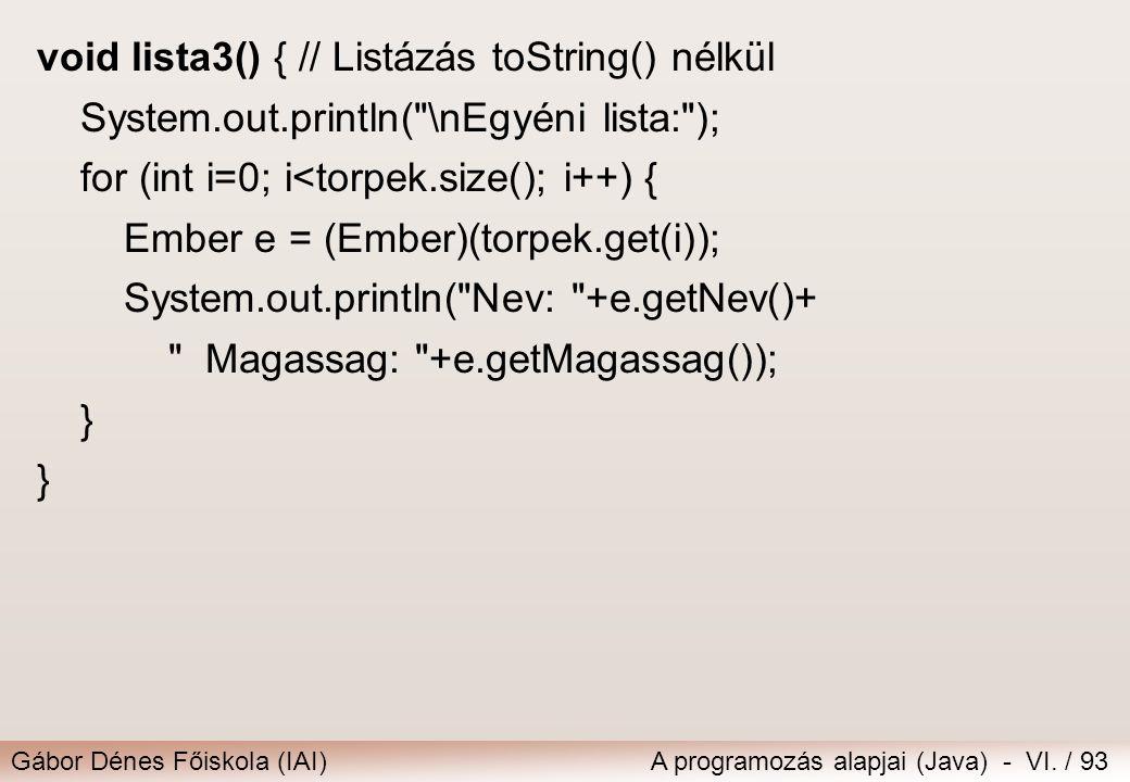 Gábor Dénes Főiskola (IAI)A programozás alapjai (Java) - VI. / 93 void lista3() { // Listázás toString() nélkül System.out.println(