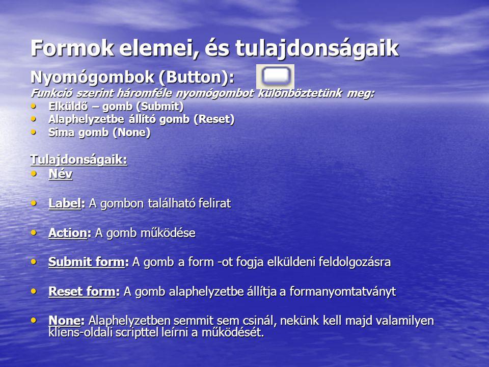 Formok elemei, és tulajdonságaik Nyomógombok (Button): Funkció szerint háromféle nyomógombot különböztetünk meg: Elküldő – gomb (Submit) Elküldő – gomb (Submit) Alaphelyzetbe állító gomb (Reset) Alaphelyzetbe állító gomb (Reset) Sima gomb (None) Sima gomb (None) Tulajdonságaik: Név Név Label: A gombon található felirat Label: A gombon található felirat Action: A gomb működése Action: A gomb működése Submit form: A gomb a form -ot fogja elküldeni feldolgozásra Submit form: A gomb a form -ot fogja elküldeni feldolgozásra Reset form: A gomb alaphelyzetbe állítja a formanyomtatványt Reset form: A gomb alaphelyzetbe állítja a formanyomtatványt None: Alaphelyzetben semmit sem csinál, nekünk kell majd valamilyen kliens-oldali scripttel leírni a működését.
