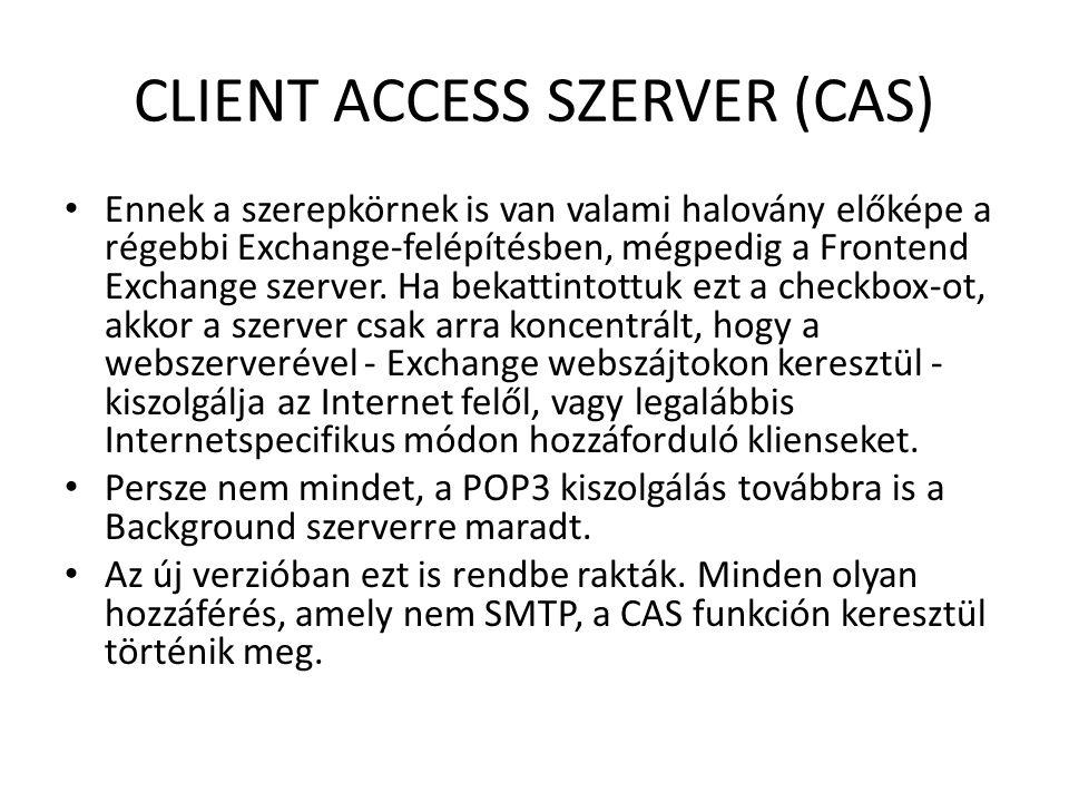 CLIENT ACCESS SZERVER (CAS) Ennek a szerepkörnek is van valami halovány előképe a régebbi Exchange-felépítésben, mégpedig a Frontend Exchange szerver.