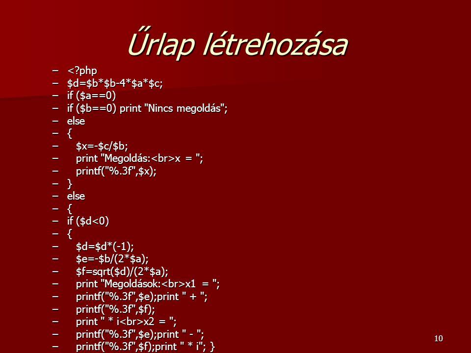 10 Űrlap létrehozása –<?php –$d=$b*$b-4*$a*$c; –if ($a==0) –if ($b==0) print Nincs megoldás ; –else –{ – $x=-$c/$b; – print Megoldás: x = ; – printf( %.3f ,$x); –} –else –{ –if ($d<0) –{ – $d=$d*(-1); – $e=-$b/(2*$a); – $f=sqrt($d)/(2*$a); – print Megoldások: x1 = ; – printf( %.3f ,$e);print + ; – printf( %.3f ,$f); – print * i x2 = ; – printf( %.3f ,$e);print - ; – printf( %.3f ,$f);print * i ; }