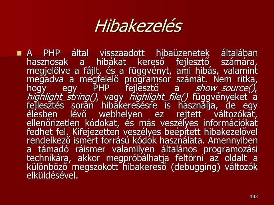 103 Hibakezelés A PHP által visszaadott hibaüzenetek általában hasznosak a hibákat kereső fejlesztő számára, megjelölve a fájlt, és a függvényt, ami hibás, valamint megadva a megfelelő programsor számát.