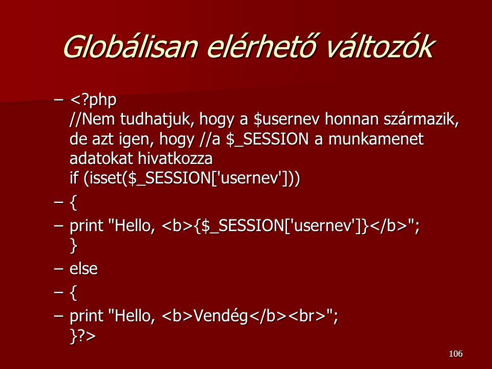 106 Globálisan elérhető változók –<?php //Nem tudhatjuk, hogy a $usernev honnan származik, de azt igen, hogy //a $_SESSION a munkamenet adatokat hivatkozza if (isset($_SESSION[ usernev ])) –{ –print Hello, {$_SESSION[ usernev ]} ; } –else –{ –print Hello, Vendég ; }?>