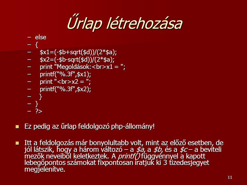 11 Űrlap létrehozása –else –{ – $x1=(-$b+sqrt($d))/(2*$a); – $x2=(-$b-sqrt($d))/(2*$a); – print Megoldások: x1 = ; – printf( %.3f ,$x1); – print x2 = ; – printf( %.3f ,$x2); – } –?> Ez pedig az űrlap feldolgozó php-állomány.