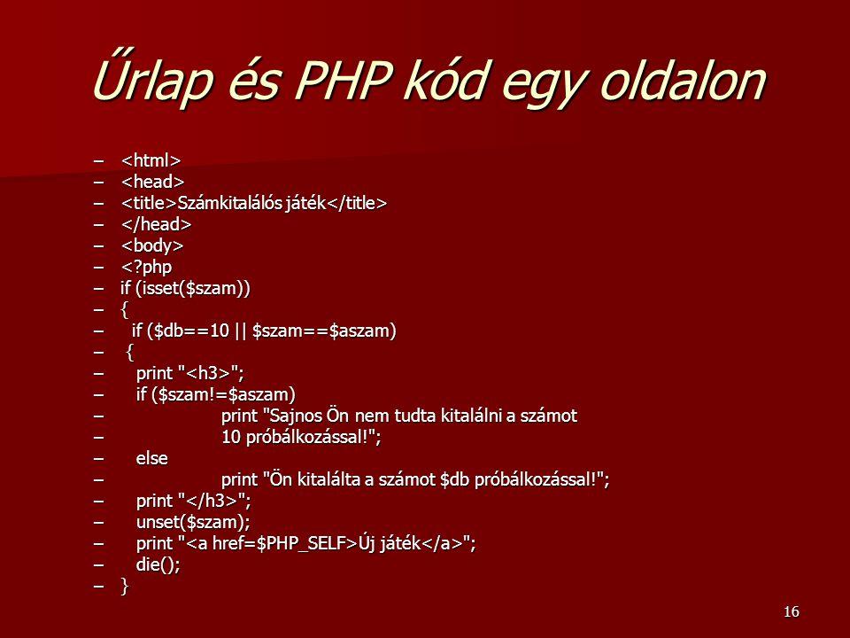 16 Űrlap és PHP kód egy oldalon – – – Számkitalálós játék – Számkitalálós játék – – –<?php –if (isset($szam)) –{ – if ($db==10 || $szam==$aszam) – { –print ; –if ($szam!=$aszam) –print Sajnos Ön nem tudta kitalálni a számot –10 próbálkozással! ; –else –print Ön kitalálta a számot $db próbálkozással! ; –print ; –unset($szam); –print Új játék ; –die(); –}