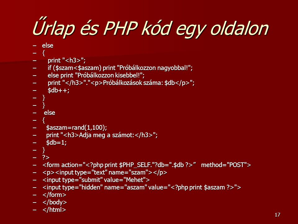 17 Űrlap és PHP kód egy oldalon –else –{ –print ; –if ($szam<$aszam) print Próbálkozzon nagyobbal! ; –else print Próbálkozzon kisebbel! ; –print . Próbálkozások száma: $db ; –$db++; –} – else –{ – $aszam=rand(1,100); – print Adja meg a számot: ; – $db=1; –} –?> – method= POST > – – – > – –
