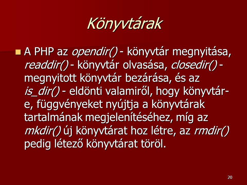 20 Könyvtárak A PHP az opendir() - könyvtár megnyitása, readdir() - könyvtár olvasása, closedir() - megnyitott könyvtár bezárása, és az is_dir() - eldönti valamiről, hogy könyvtár- e, függvényeket nyújtja a könyvtárak tartalmának megjelenítéséhez, míg az mkdir() új könyvtárat hoz létre, az rmdir() pedig létező könyvtárat töröl.