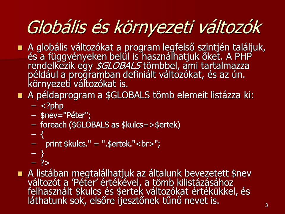 3 Globális és környezeti változók A globális változókat a program legfelső szintjén találjuk, és a függvényeken belül is használhatjuk őket. A PHP ren