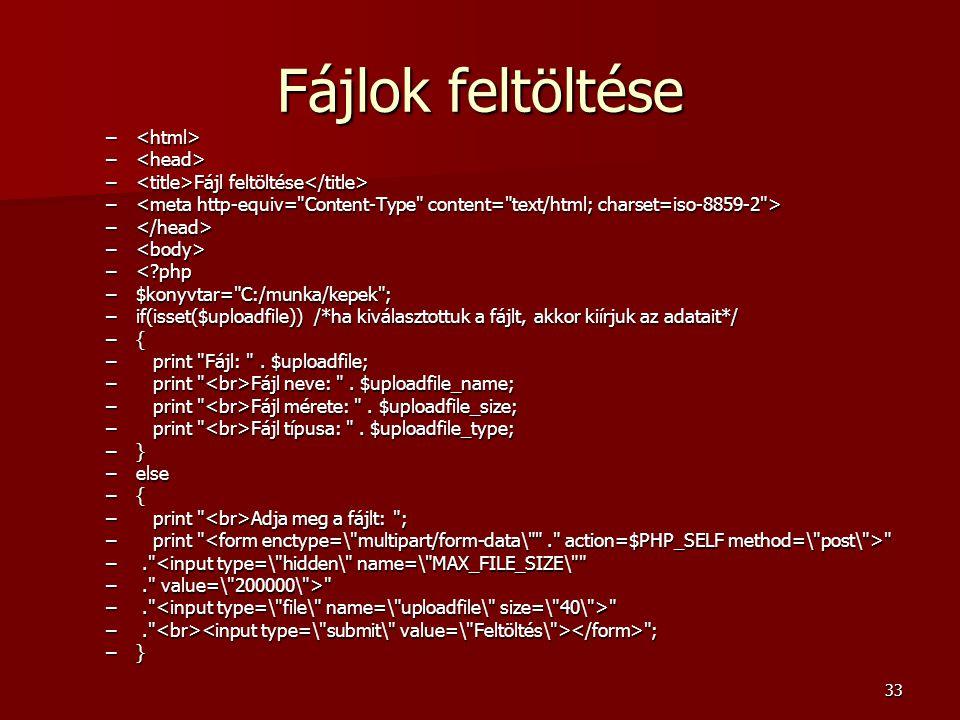 33 Fájlok feltöltése – – – Fájl feltöltése – Fájl feltöltése – – –<?php –$konyvtar= C:/munka/kepek ; –if(isset($uploadfile)) /*ha kiválasztottuk a fájlt, akkor kiírjuk az adatait*/ –{ – print Fájl: .