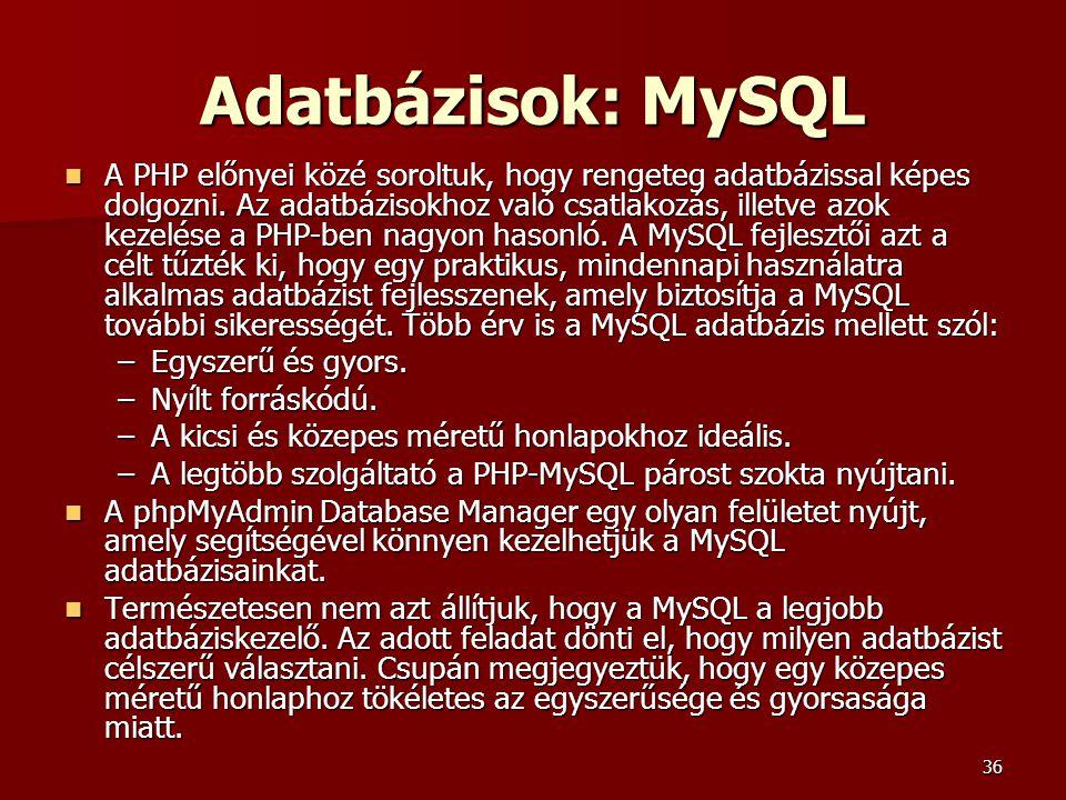 36 Adatbázisok: MySQL A PHP előnyei közé soroltuk, hogy rengeteg adatbázissal képes dolgozni. Az adatbázisokhoz való csatlakozás, illetve azok kezelés