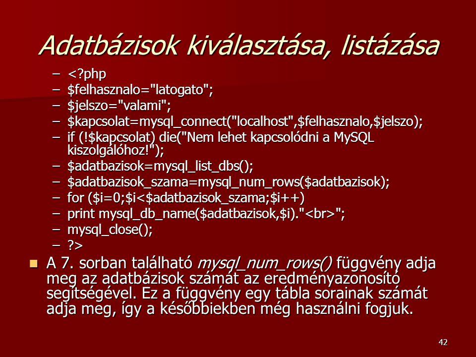 42 Adatbázisok kiválasztása, listázása –<?php –$felhasznalo= latogato ; –$jelszo= valami ; –$kapcsolat=mysql_connect( localhost ,$felhasznalo,$jelszo); –if (!$kapcsolat) die( Nem lehet kapcsolódni a MySQL kiszolgálóhoz! ); –$adatbazisok=mysql_list_dbs(); –$adatbazisok_szama=mysql_num_rows($adatbazisok); –for ($i=0;$i<$adatbazisok_szama;$i++) –print mysql_db_name($adatbazisok,$i). ; –mysql_close(); –?> A 7.