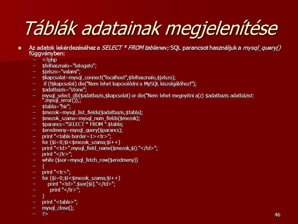 46 Táblák adatainak megjelenítése Az adatok lekérdezéséhez a SELECT * FROM tablanev; SQL parancsot használjuk a mysql_query() függvényben: Az adatok lekérdezéséhez a SELECT * FROM tablanev; SQL parancsot használjuk a mysql_query() függvényben: –<?php –$felhasznalo= latogato ; –$jelszo= valami ; –$kapcsolat=mysql_connect( localhost ,$felhasznalo,$jelszo); – if (!$kapcsolat) die( Nem lehet kapcsolódni a MySQL kiszolgálóhoz! ); –$adatbazis= stone ; –mysql_select_db($adatbazis,$kapcsolat) or die( Nem lehet megnyitni a(z) $adatbazis adatbázist: .mysql_error());; –$tabla= hir ; –$mezok=mysql_list_fields($adatbazis,$tabla); –$mezok_szama=mysql_num_fields($mezok); –$parancs= SELECT * FROM .$tabla; –$eredmeny=mysql_query($parancs); –print ; –for ($i=0;$i<$mezok_szama;$i++) –print .mysql_field_name($mezok,$i). ; –print ; –while ($sor=mysql_fetch_row($eredmeny)) –{ –print ; –for ($i=0;$i<$mezok_szama;$i++) – print .$sor[$i]. ; – print ; –} –print ; –mysql_close(); –?>