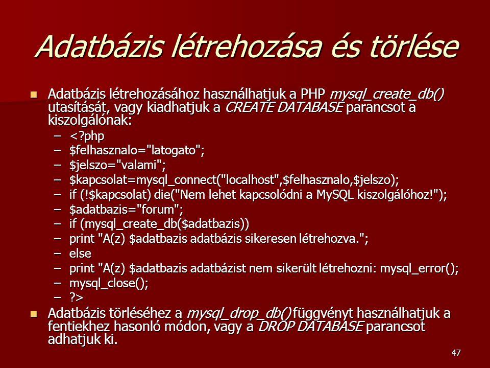 47 Adatbázis létrehozása és törlése Adatbázis létrehozásához használhatjuk a PHP mysql_create_db() utasítását, vagy kiadhatjuk a CREATE DATABASE paran