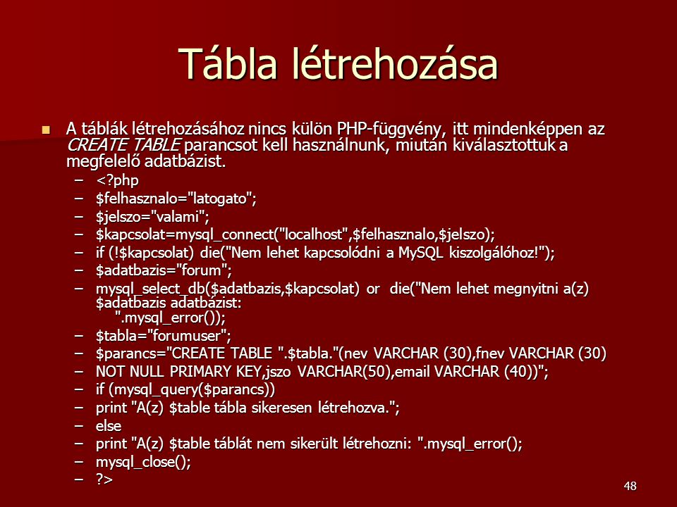 48 Tábla létrehozása A táblák létrehozásához nincs külön PHP-függvény, itt mindenképpen az CREATE TABLE parancsot kell használnunk, miután kiválasztottuk a megfelelő adatbázist.