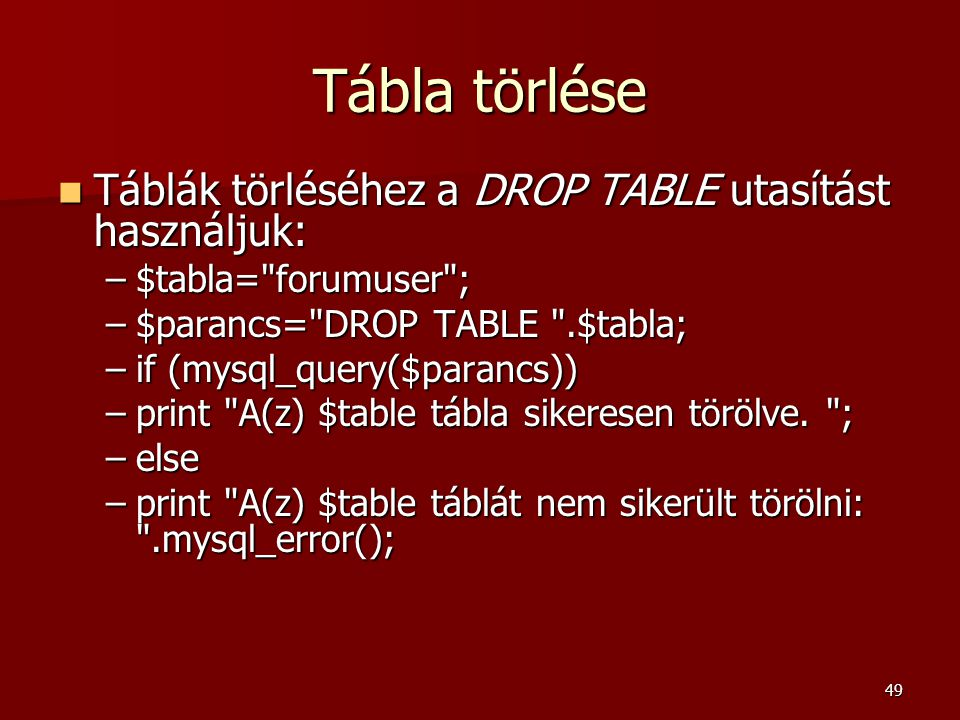 49 Tábla törlése Táblák törléséhez a DROP TABLE utasítást használjuk: Táblák törléséhez a DROP TABLE utasítást használjuk: –$tabla= forumuser ; –$parancs= DROP TABLE .$tabla; –if (mysql_query($parancs)) –print A(z) $table tábla sikeresen törölve.