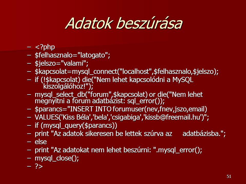 51 Adatok beszúrása –<?php –$felhasznalo= latogato ; –$jelszo= valami ; –$kapcsolat=mysql_connect( localhost ,$felhasznalo,$jelszo); –if (!$kapcsolat) die( Nem lehet kapcsolódni a MySQL kiszolgálóhoz! ); –mysql_select_db( forum ,$kapcsolat) or die( Nem lehet megnyitni a forum adatbázist: sql_error()); –$parancs= INSERT INTO forumuser(nev,fnev,jszo,email) –VALUES( Kiss Béla , bela , csigabiga , kissb@freemail.hu ) ; –if (mysql_query($parancs)) –print Az adatok sikeresen be lettek szúrva az adatbázisba. ; –else –print Az adatokat nem lehet beszúrni: .mysql_error(); –mysql_close(); –?>