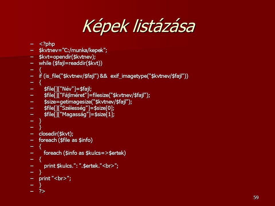 59 Képek listázása –<?php –$kvtnev= C:/munka/kepek ; –$kvt=opendir($kvtnev); –while ($fajl=readdir($kvt)) –{ –if (is_file( $kvtnev/$fajl ) && exif_imagetype( $kvtnev/$fajl )) –{ – $file[][ Név ]=$fajl; – $file[][ Fájlméret ]=filesize( $kvtnev/$fajl ); – $size=getimagesize( $kvtnev/$fajl ); – $file[][ Szélesség ]=$size[0]; – $file[][ Magasság ]=$size[1]; –} –closedir($kvt); –foreach ($file as $info) –{ – foreach ($info as $kulcs=>$ertek) –{ – print $kulcs. : .$ertek. ; –} –print ; –} –?>
