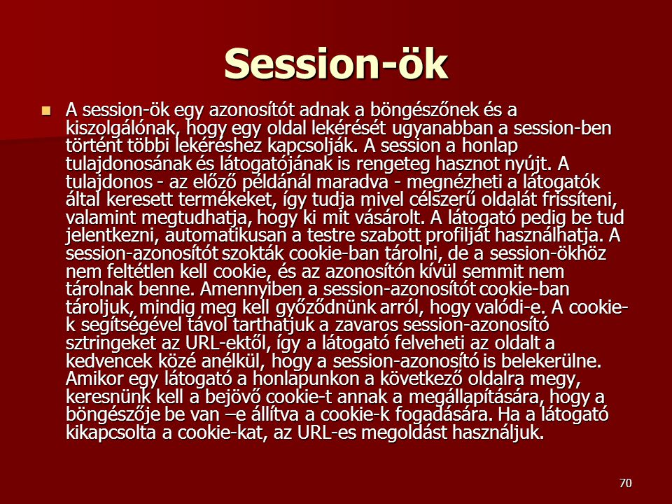 70 Session-ök A session-ök egy azonosítót adnak a böngészőnek és a kiszolgálónak, hogy egy oldal lekérését ugyanabban a session-ben történt többi lekéréshez kapcsolják.
