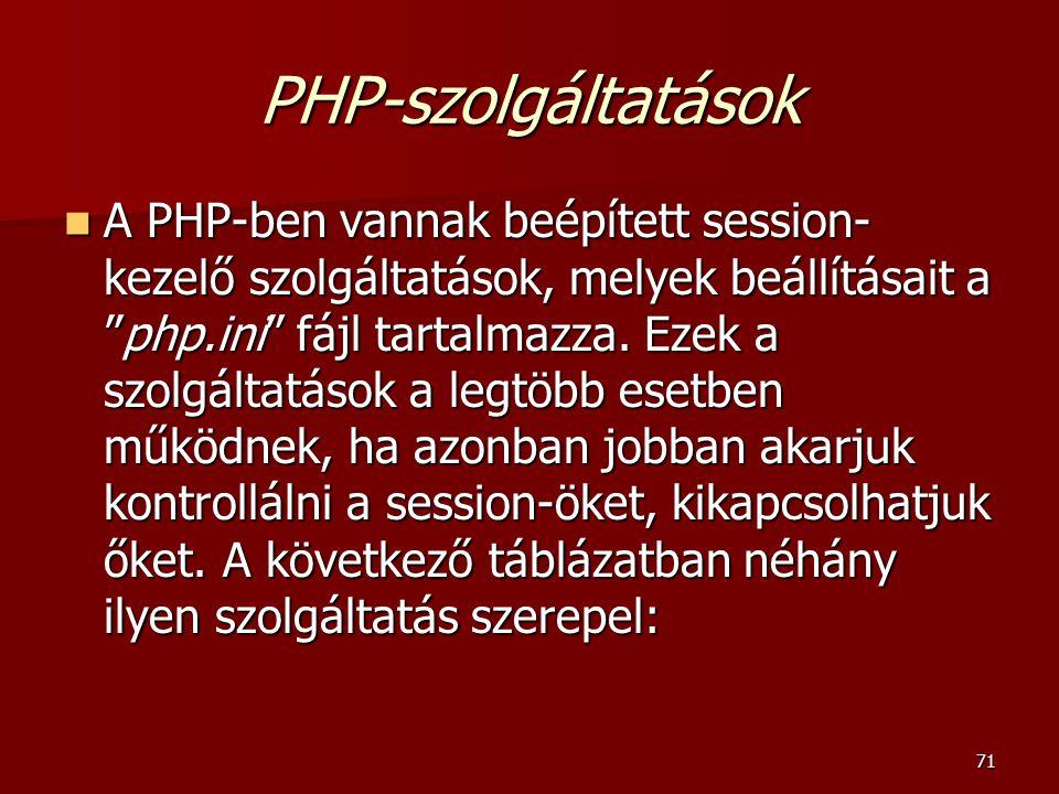 71 PHP-szolgáltatások A PHP-ben vannak beépített session- kezelő szolgáltatások, melyek beállításait a php.ini fájl tartalmazza.