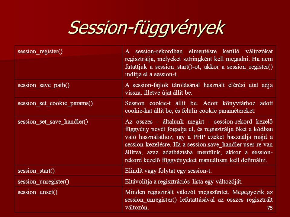75 Session-függvények session_register()A session-rekordban elmentésre kerülő változókat regisztrálja, melyeket sztringként kell megadni.