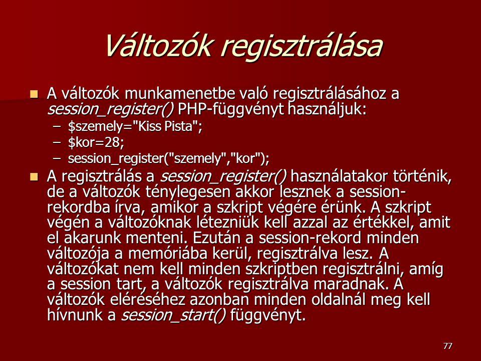77 Változók regisztrálása A változók munkamenetbe való regisztrálásához a session_register() PHP-függvényt használjuk: A változók munkamenetbe való regisztrálásához a session_register() PHP-függvényt használjuk: –$szemely= Kiss Pista ; –$kor=28; –session_register( szemely , kor ); A regisztrálás a session_register() használatakor történik, de a változók ténylegesen akkor lesznek a session- rekordba írva, amikor a szkript végére érünk.