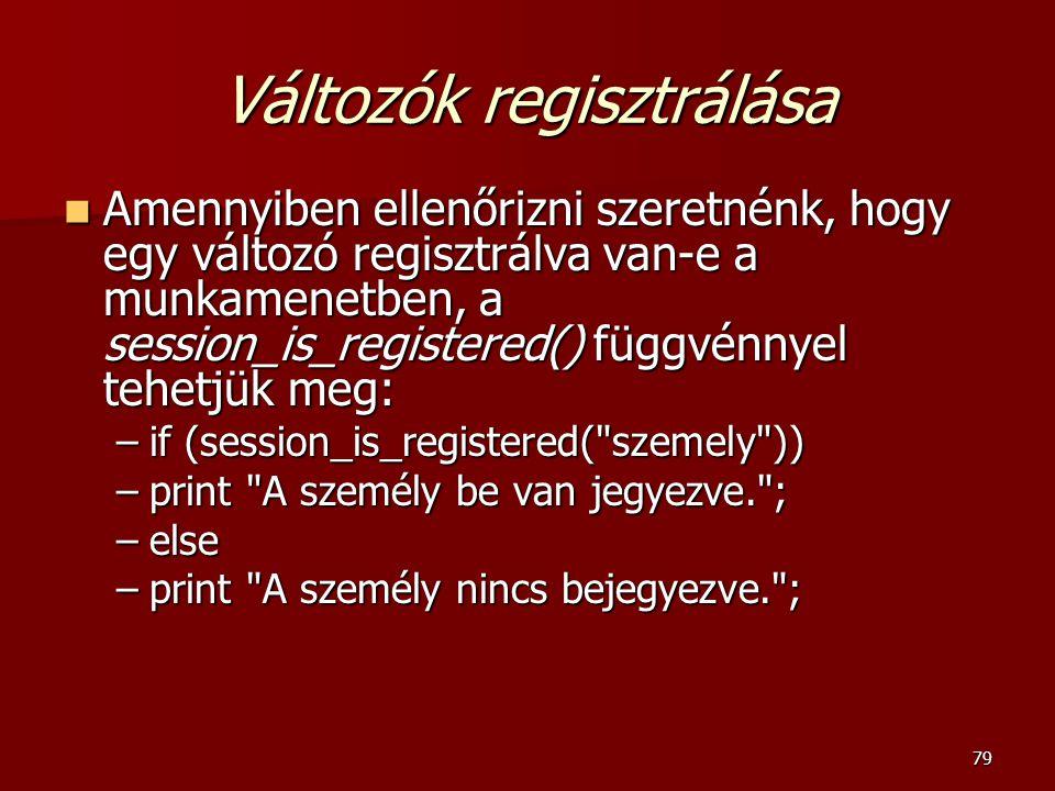79 Változók regisztrálása Amennyiben ellenőrizni szeretnénk, hogy egy változó regisztrálva van-e a munkamenetben, a session_is_registered() függvénnyel tehetjük meg: Amennyiben ellenőrizni szeretnénk, hogy egy változó regisztrálva van-e a munkamenetben, a session_is_registered() függvénnyel tehetjük meg: –if (session_is_registered( szemely )) –print A személy be van jegyezve. ; –else –print A személy nincs bejegyezve. ;