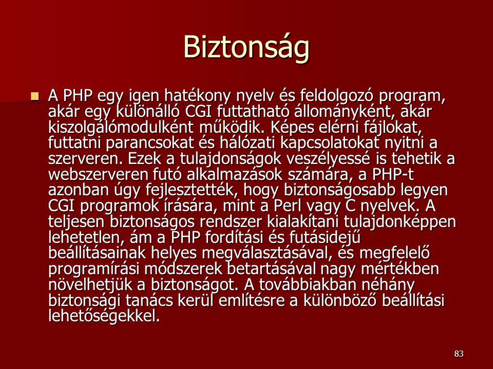 83 Biztonság A PHP egy igen hatékony nyelv és feldolgozó program, akár egy különálló CGI futtatható állományként, akár kiszolgálómodulként működik.