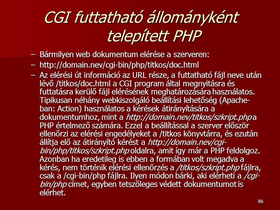 86 CGI futtatható állományként telepített PHP –Bármilyen web dokumentum elérése a szerveren: –http://domain.nev/cgi-bin/php/titkos/doc.html –Az elérési út információ az URL része, a futtatható fájl neve után lévő /titkos/doc.html a CGI program által megnyitásra és futtatásra kerülő fájl elérésének meghatározására használatos.