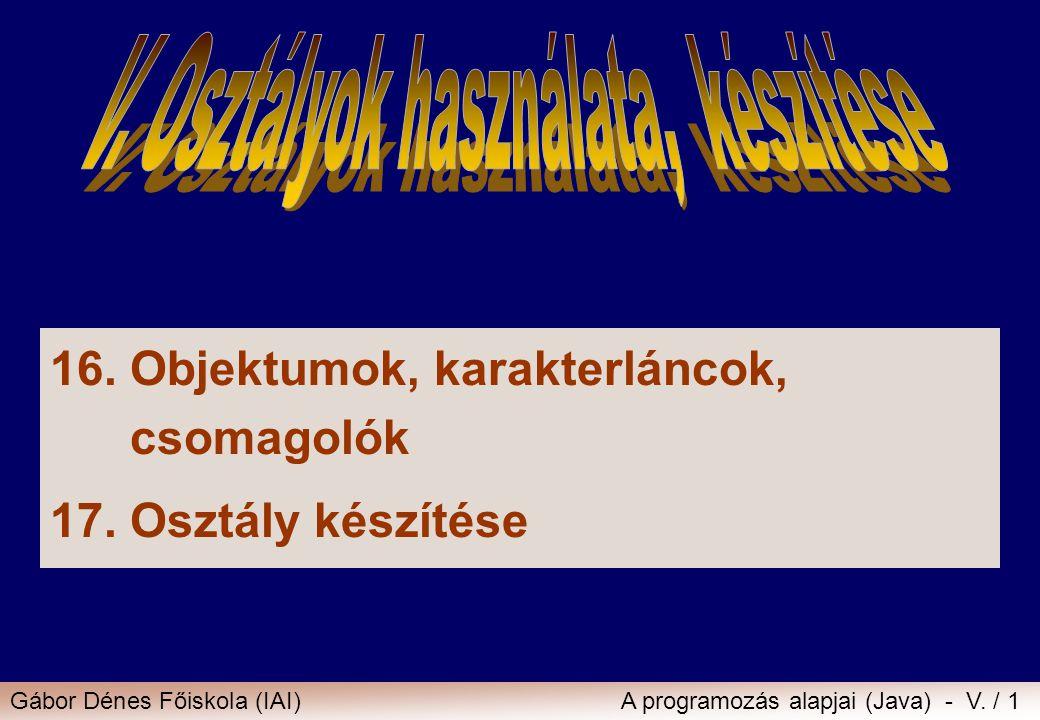 Gábor Dénes Főiskola (IAI)A programozás alapjai (Java) - V. / 1 16.Objektumok, karakterláncok, csomagolók 17.Osztály készítése