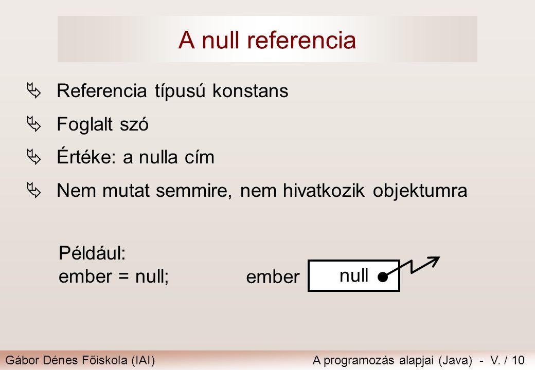 Gábor Dénes Főiskola (IAI)A programozás alapjai (Java) - V. / 10 A null referencia  Referencia típusú konstans  Foglalt szó  Értéke: a nulla cím 