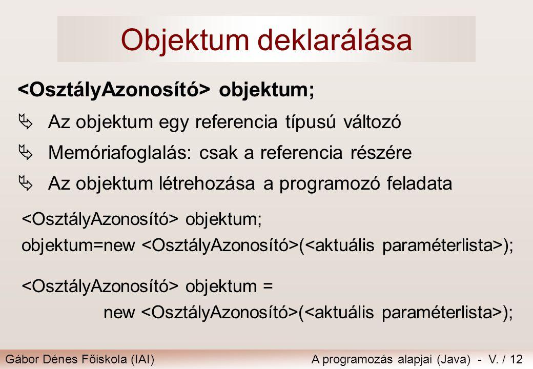 Gábor Dénes Főiskola (IAI)A programozás alapjai (Java) - V. / 12 Objektum deklarálása objektum;  Az objektum egy referencia típusú változó  Memóriaf