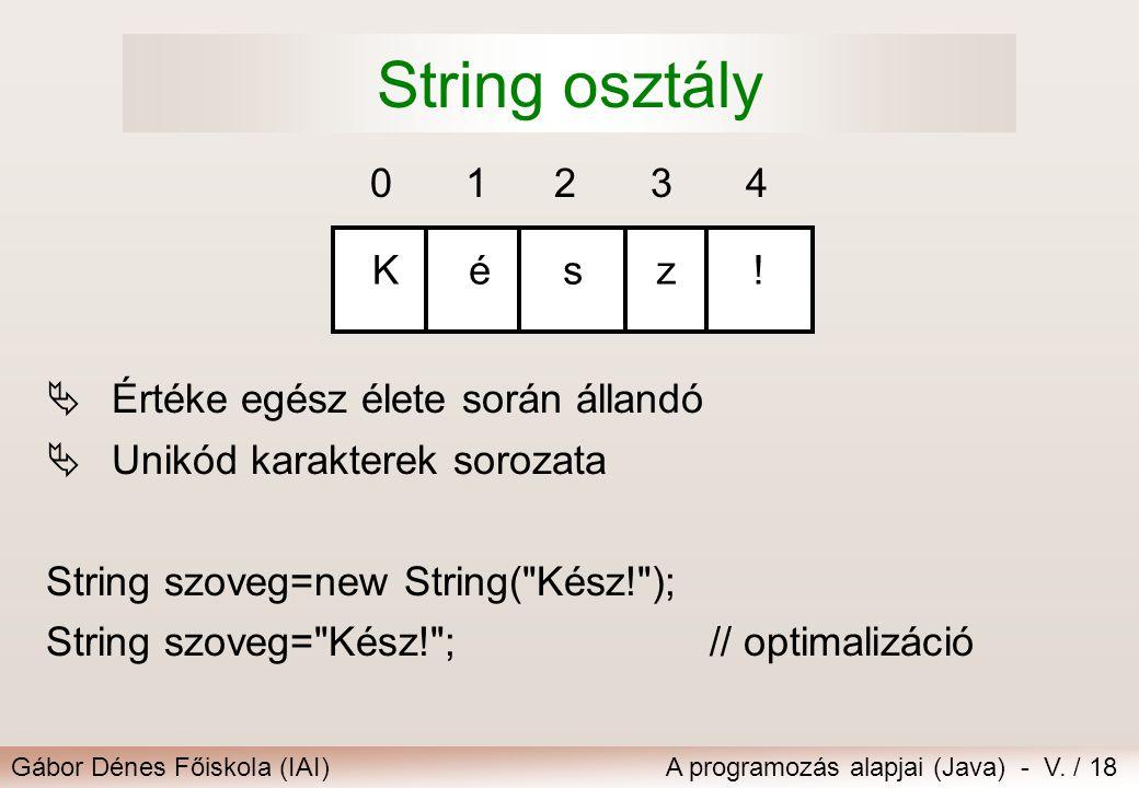 Gábor Dénes Főiskola (IAI)A programozás alapjai (Java) - V. / 18 String osztály  Értéke egész élete során állandó  Unikód karakterek sorozata String