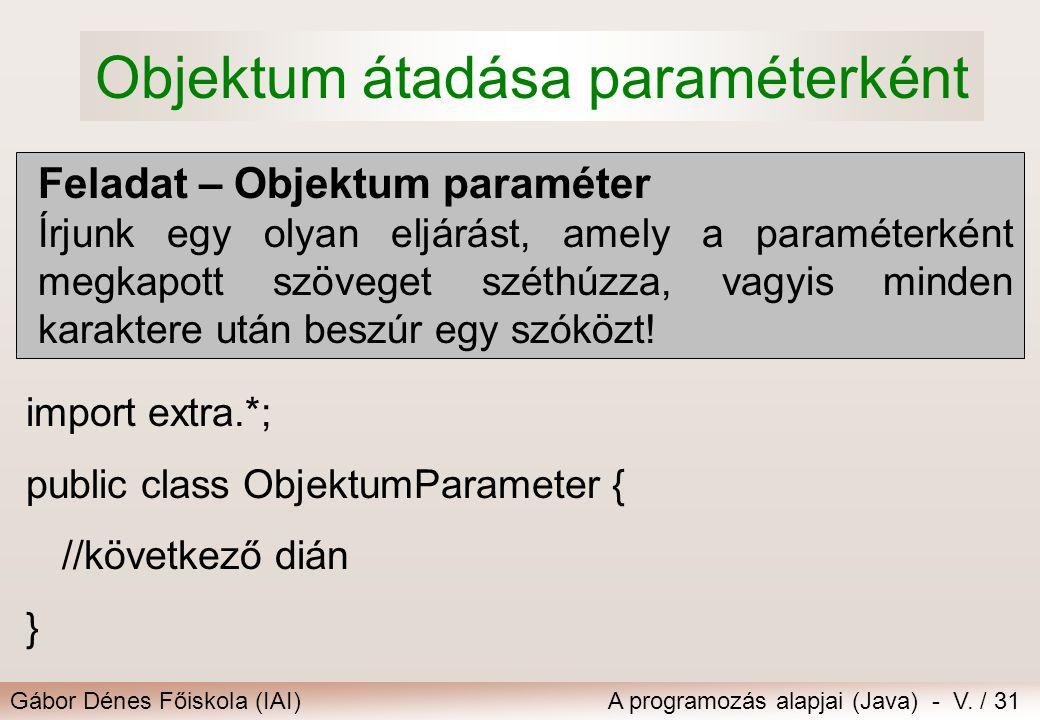 Gábor Dénes Főiskola (IAI)A programozás alapjai (Java) - V. / 31 Objektum átadása paraméterként Feladat – Objektum paraméter Írjunk egy olyan eljárást