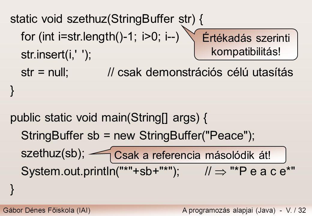 Gábor Dénes Főiskola (IAI)A programozás alapjai (Java) - V. / 32 static void szethuz(StringBuffer str) { for (int i=str.length()-1; i>0; i--) str.inse