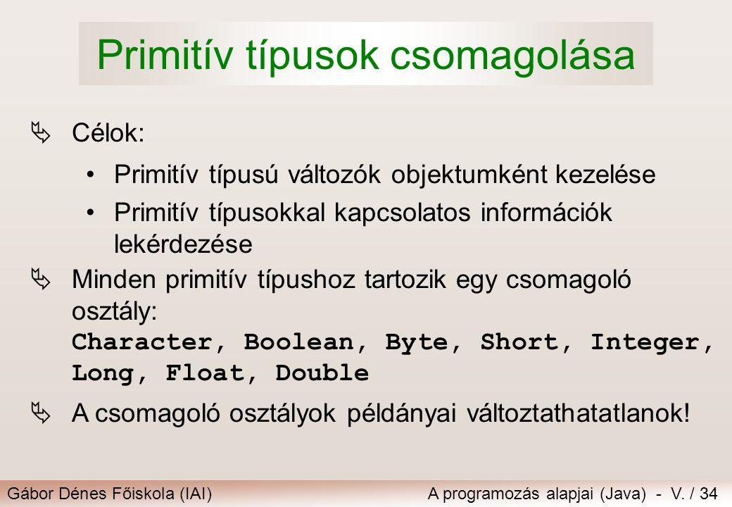 Gábor Dénes Főiskola (IAI)A programozás alapjai (Java) - V. / 34 Primitív típusok csomagolása  Célok: Primitív típusú változók objektumként kezelése