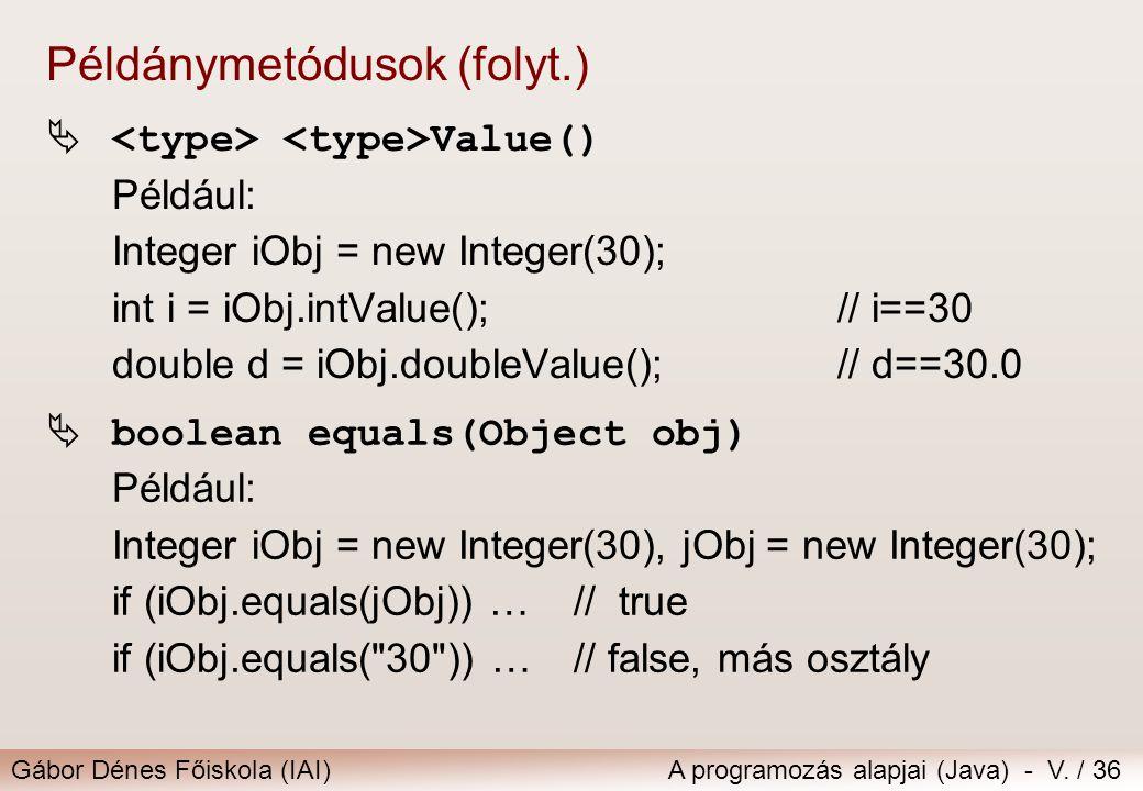 Gábor Dénes Főiskola (IAI)A programozás alapjai (Java) - V. / 36  Value() Például: Integer iObj = new Integer(30); int i = iObj.intValue();// i==30 d