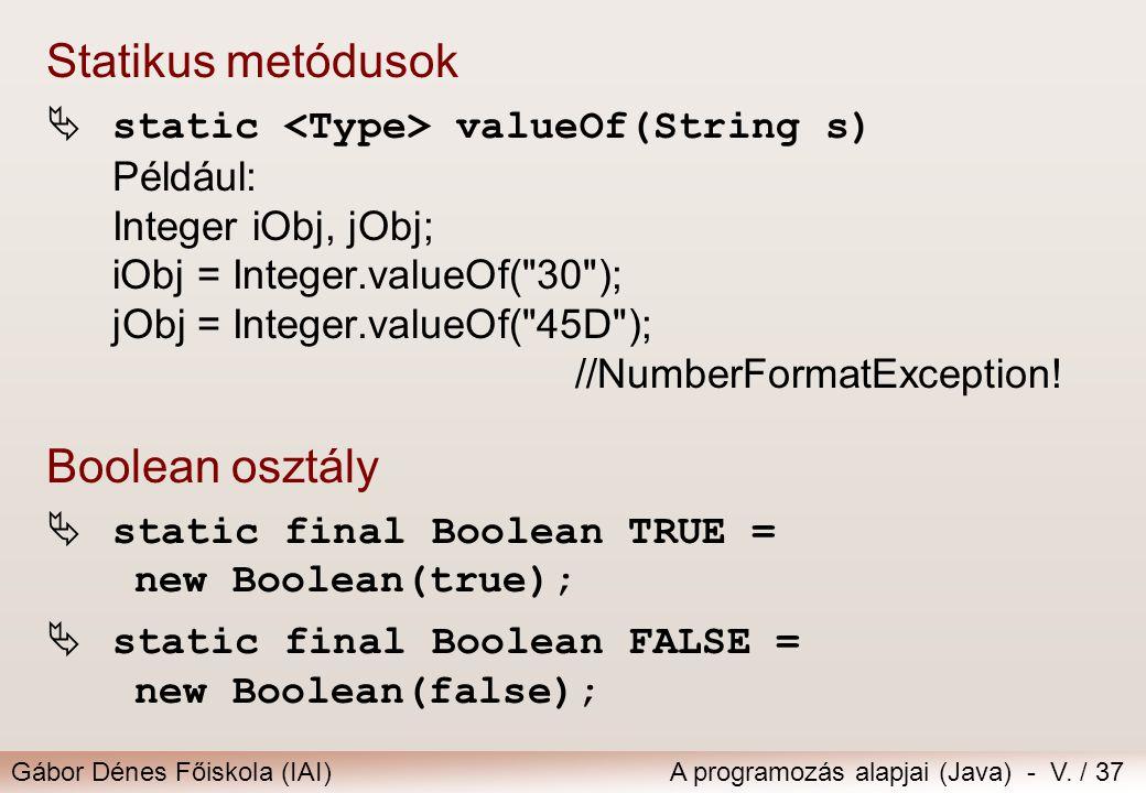 Gábor Dénes Főiskola (IAI)A programozás alapjai (Java) - V. / 37 Statikus metódusok  static valueOf(String s) Például: Integer iObj, jObj; iObj = Int