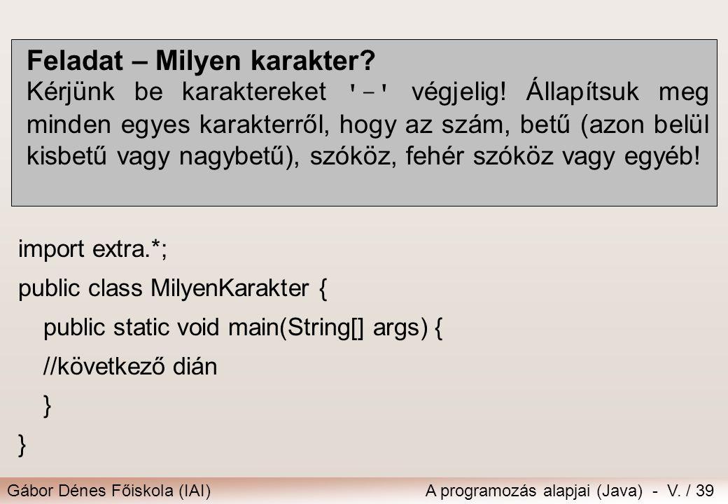 Gábor Dénes Főiskola (IAI)A programozás alapjai (Java) - V. / 39 Feladat – Milyen karakter? Kérjünk be karaktereket '-' végjelig! Állapítsuk meg minde