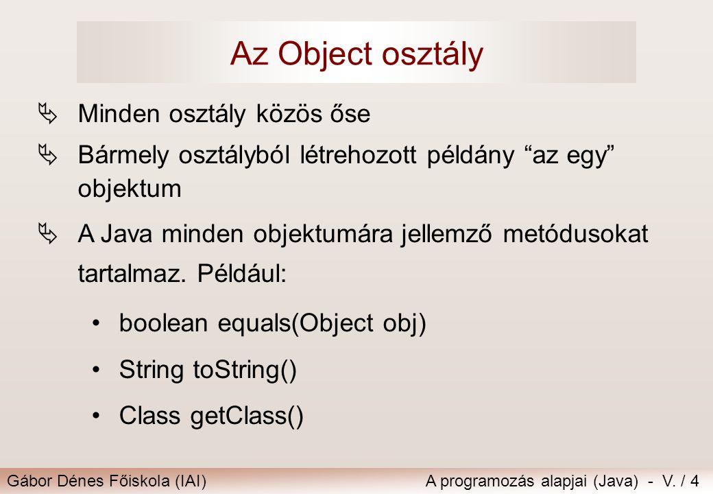 Gábor Dénes Főiskola (IAI)A programozás alapjai (Java) - V. / 4 Az Object osztály  Minden osztály közös őse  Bármely osztályból létrehozott példány