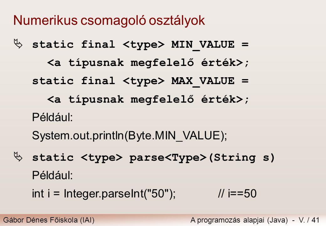 Gábor Dénes Főiskola (IAI)A programozás alapjai (Java) - V. / 41 Numerikus csomagoló osztályok  static final MIN_VALUE = ; static final MAX_VALUE = ;