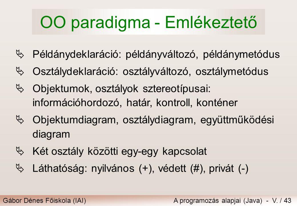 Gábor Dénes Főiskola (IAI)A programozás alapjai (Java) - V. / 43 OO paradigma - Emlékeztető  Példánydeklaráció: példányváltozó, példánymetódus  Oszt