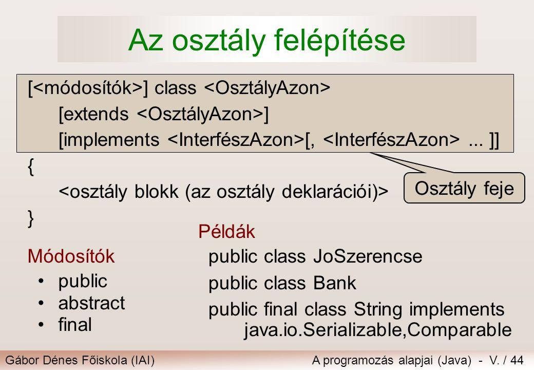 Gábor Dénes Főiskola (IAI)A programozás alapjai (Java) - V. / 44 Osztály feje [ ] class [extends ] [implements [,... ]] { } Az osztály felépítése Módo