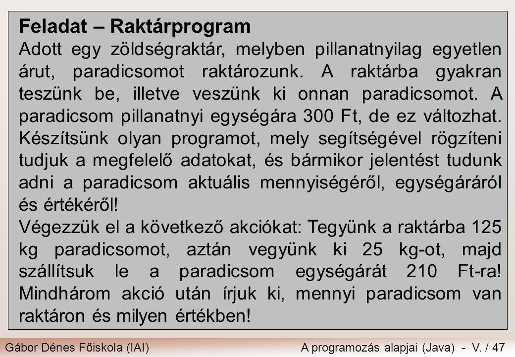 Gábor Dénes Főiskola (IAI)A programozás alapjai (Java) - V. / 47 Feladat – Raktárprogram Adott egy zöldségraktár, melyben pillanatnyilag egyetlen árut