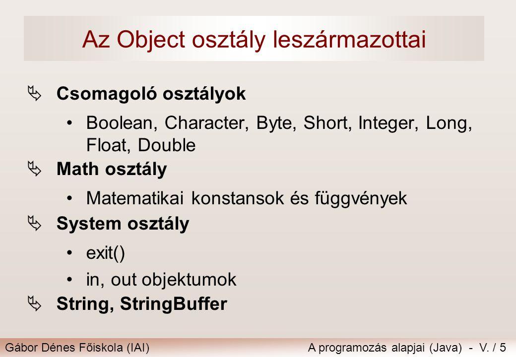 Gábor Dénes Főiskola (IAI)A programozás alapjai (Java) - V. / 5 Az Object osztály leszármazottai  Csomagoló osztályok Boolean, Character, Byte, Short