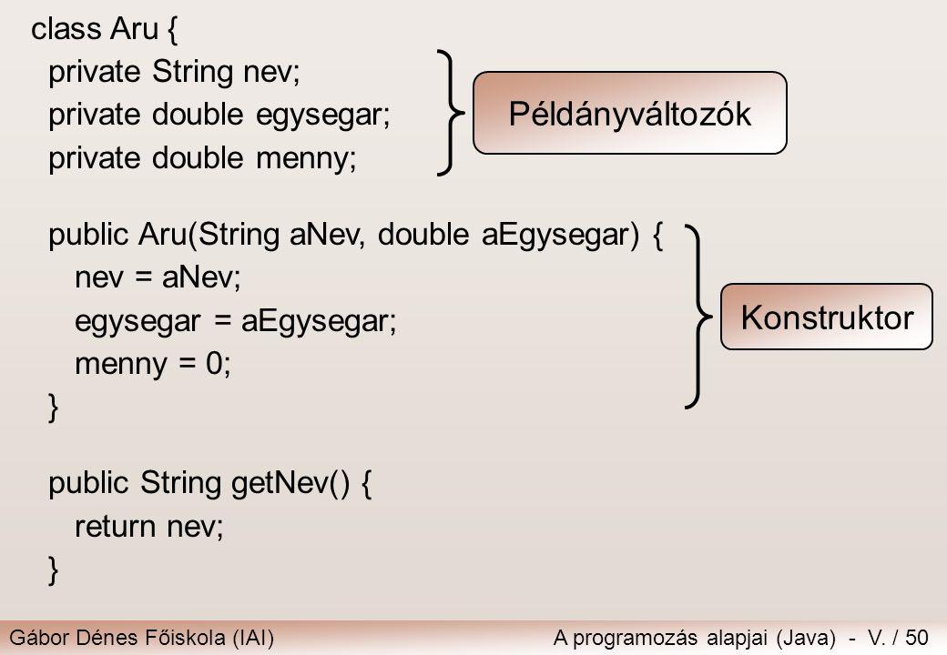 Gábor Dénes Főiskola (IAI)A programozás alapjai (Java) - V. / 50 class Aru { private String nev; private double egysegar; private double menny; public