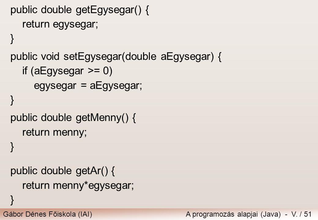 Gábor Dénes Főiskola (IAI)A programozás alapjai (Java) - V. / 51 public double getEgysegar() { return egysegar; } public void setEgysegar(double aEgys