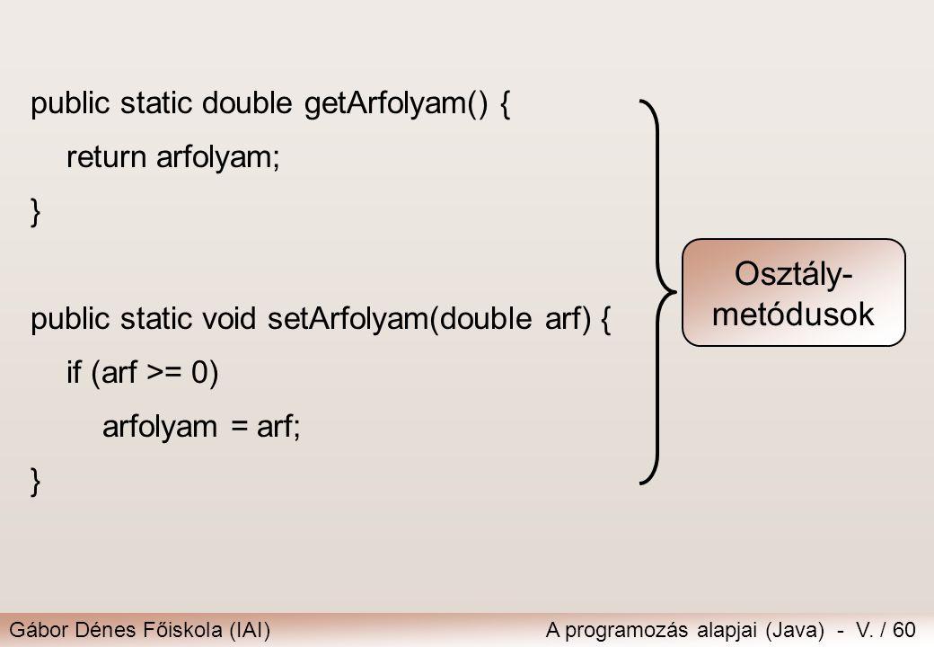 Gábor Dénes Főiskola (IAI)A programozás alapjai (Java) - V. / 60 public static double getArfolyam() { return arfolyam; } public static void setArfolya
